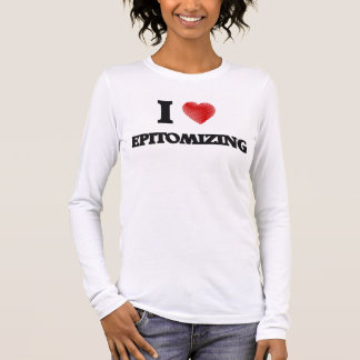 I love EPITOMIZING Long Sleeve T-Shirt