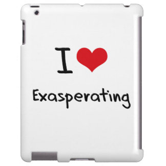 I love Exasperating