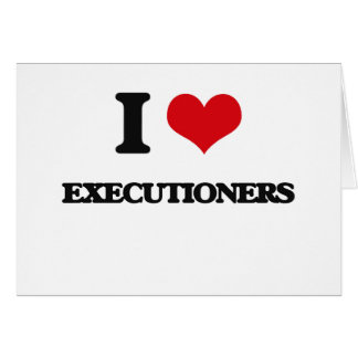 I love Executioners Greeting Cards