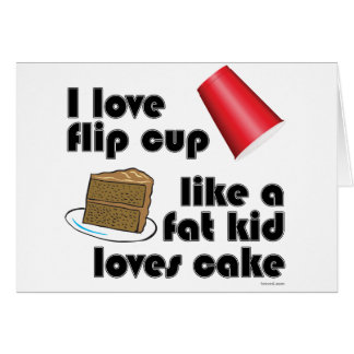 I Love Flip Cup Like a Fat Kid Loves Cake Card