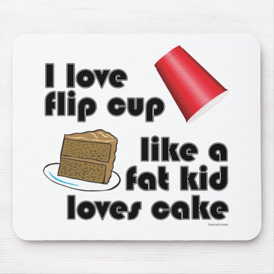 I Love Flip Cup Like a Fat Kid Loves Cake Mouse Pad