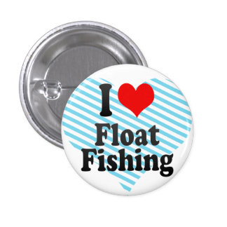 I love Float Fishing Pinback Buttons