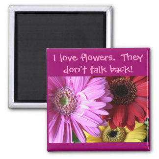 I love flowers.  They don't... 2 Inch Square Magnet