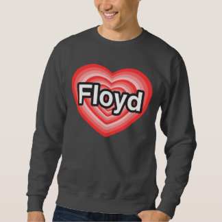 I love Floyd. I love you Floyd. Heart Sweatshirt