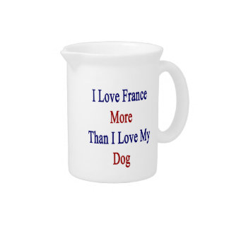 I Love France More Than I Love My Dog Beverage Pitchers