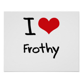 I Love Frothy Posters