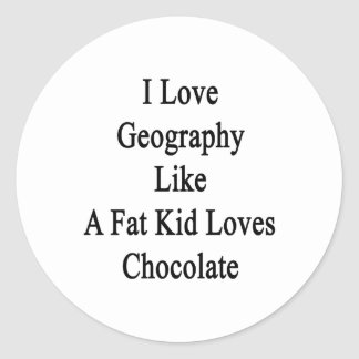 I Love Geography Like A Fat Kid Loves Chocolate Classic Round Sticker