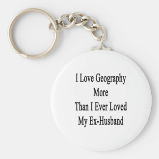 I Love Geography More Than I Ever Loved My Ex Husb Keychain