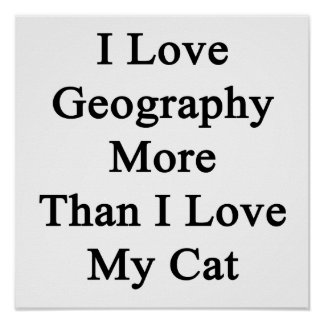 I Love Geography More Than I Love My Cat Poster