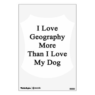 I Love Geography More Than I Love My Dog Wall Decal