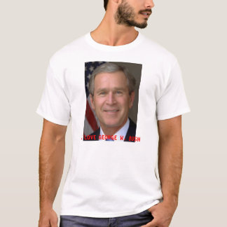 I LOVE GEORGE W. BUSH T-Shirt