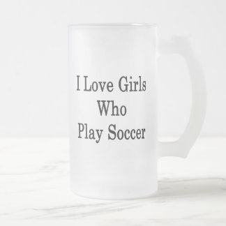 I Love Girls Who Play Soccer 16 Oz Frosted Glass Beer Mug