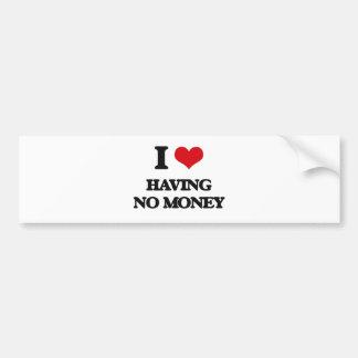 I love Having No Money Car Bumper Sticker