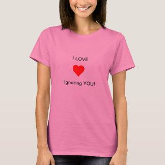 I love ignoring you. T-Shirt