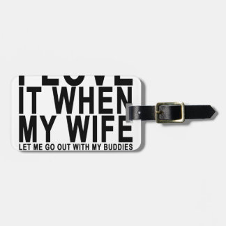 I LOVE IT WHEN MY WIFE LET ME GO OUT WITH MY BUDDI LUGGAGE TAG