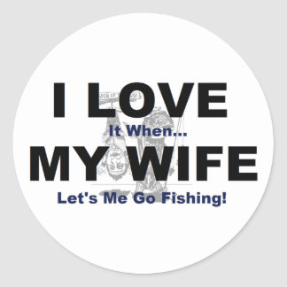 I LOVE it when MY WIFE lets me go fishing. Classic Round Sticker