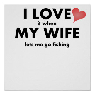 I Love It When My Wife Lets Me Go Fishing Poster
