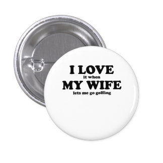 I Love It When My Wife Lets Me Go Golfing 1 Inch Round Button