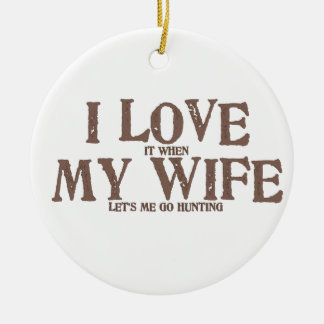 I LOVE (it when) MY WIFE (let's me go hunting) Ceramic Ornament