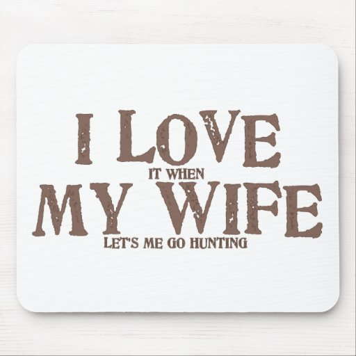 I LOVE (it when) MY WIFE (let's me go hunting) Mouse Pad