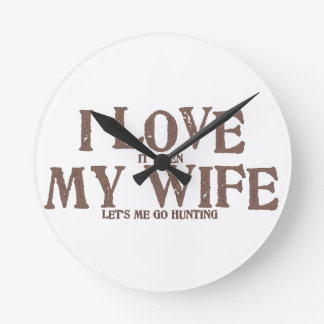 I LOVE (it when) MY WIFE (let's me go hunting) Round Clock