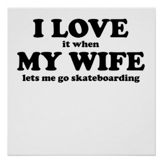 I Love It When My Wife Lets Me Go Skateboarding Posters