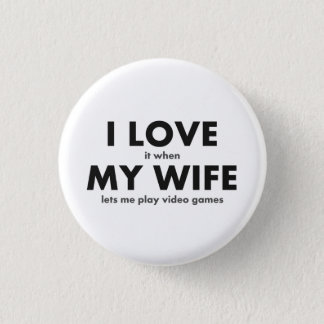 I LOVE it when MY WIFE lets me play video games Button