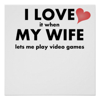 I Love It When My Wife Lets Me Play Video Games Posters