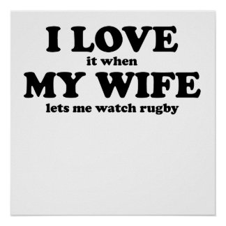 I Love It When My Wife Lets Me Watch Rugby Posters