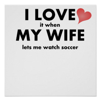 I Love It When My Wife Lets Me Watch Soccer Posters