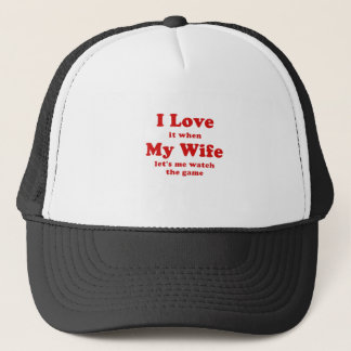 I Love it when My Wife Lets me Watch the Game Trucker Hat