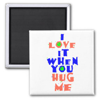 I Love it when you HUG ME Magnet