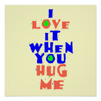 I Love It When You HUG ME POSTER Print