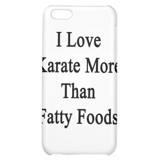 I Love Karate More Than Fatty Foods Cover For iPhone 5C