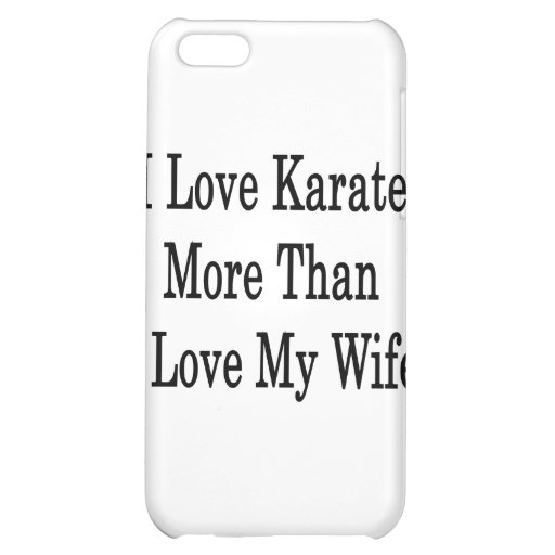 I Love Karate More Than I Love My Wife Case For iPhone 5C