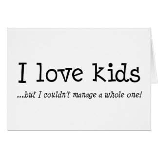 I Love Kids But I Couldnt Manage A Whole One Card