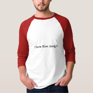 I love Kim Jong Il. T-Shirt