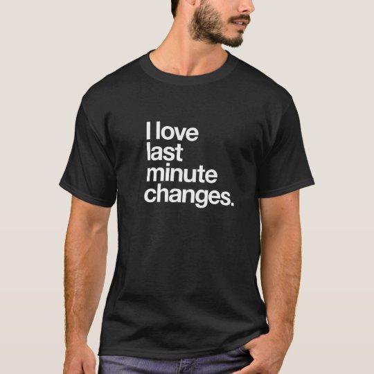 I Love Last Minute Changes T-Shirt