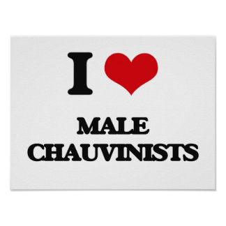 I Love Male Chauvinists Posters