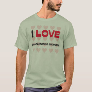 I LOVE MANUFACTURING ENGINEERS T-Shirt