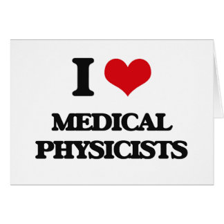 I love Medical Physicists Greeting Card