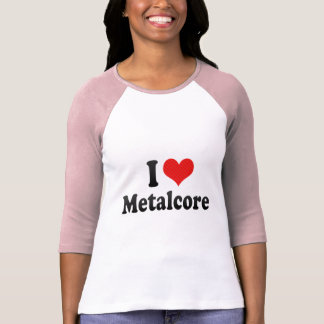 I Love Metalcore T Shirt