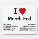 "I Love Month End Funny Accounting Quote Mouse Pad<br><div class=""desc"">If you love financial or accounting month end then this is the mousepad for you!</div>"