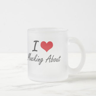 I Love Mucking About 10 Oz Frosted Glass Coffee Mug