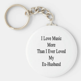 I Love Music More Than I Ever Loved My Ex Husband. Key Chains