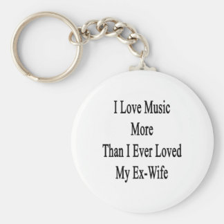 I Love Music More Than I Ever Loved My Ex Wife Key Chain