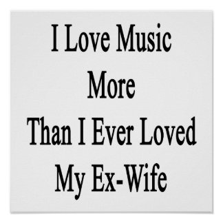 I Love Music More Than I Ever Loved My Ex Wife Posters