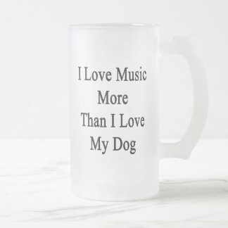 I Love Music More Than I Love My Dog Frosted Glass Beer Mug