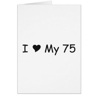 I Love My 75 I Love My Gifts By Gear4gearheads Card