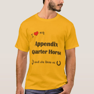 I Love My Appendix Quarter Horse (Female Horse) T-Shirt